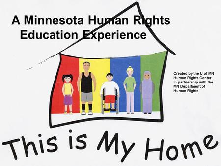 Created by the U of MN Human Rights Center in partnership with the MN Department of Human Rights A Minnesota Human Rights Education Experience.