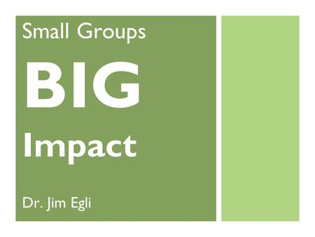 Small Groups BIG Impact Dr. Jim Egli. Goals of this Webinar You will... Understand what makes Small Groups Thrive Know the Key Elements for Group System.