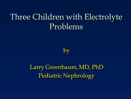 Three Children with Electrolyte Problems by Larry Greenbaum, MD, PhD Pediatric Nephrology by Larry Greenbaum, MD, PhD Pediatric Nephrology.