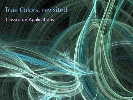 True Colors, revisited Classroom Applications. The Color Spectrum.