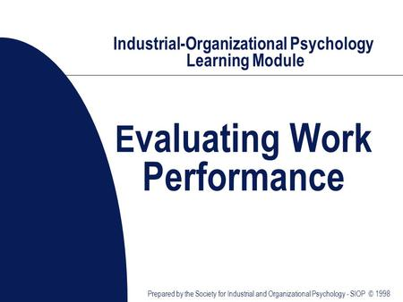 Industrial-Organizational Psychology Learning Module E valuating Work Performance Prepared by the Society for Industrial and Organizational Psychology.