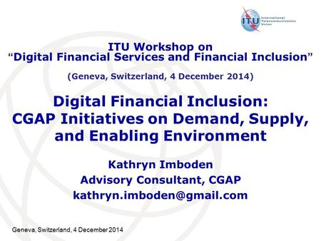 Geneva, Switzerland, 4 December 2014 Digital Financial Inclusion: CGAP Initiatives on Demand, Supply, and Enabling Environment Kathryn Imboden Advisory.