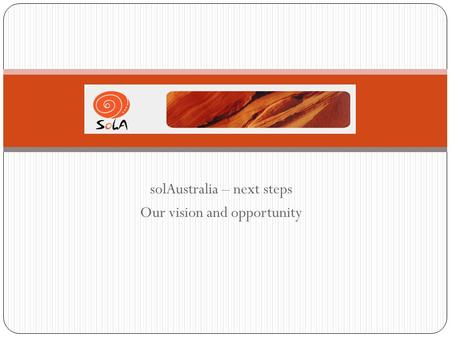 SolAustralia – next steps Our vision and opportunity.