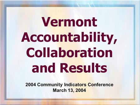 Vermont Accountability, Collaboration and Results 2004 Community Indicators Conference March 13, 2004.