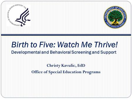 Birth to Five: Watch Me Thrive! Developmental and Behavioral Screening and Support Christy Kavulic, EdD Office of Special Education Programs.
