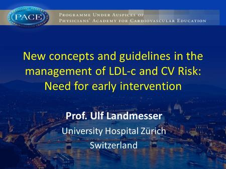 New concepts and guidelines in the management of LDL-c and CV Risk: Need for early intervention Prof. Ulf Landmesser University Hospital Zürich Switzerland.