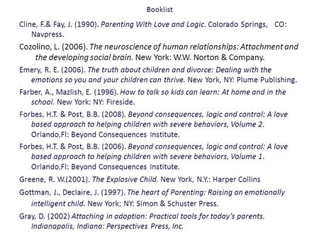 Booklist Cline, F.& Fay, J. (1990). Parenting With Love and Logic. Colorado Springs, CO: Navpress. Cozolino, L. (2006). The neuroscience of human relationships: