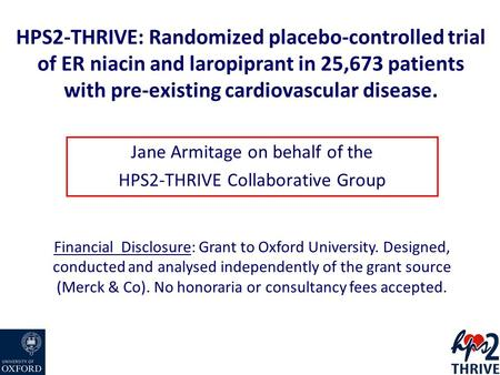 HPS2-THRIVE: Randomized placebo-controlled trial of ER niacin and laropiprant in 25,673 patients with pre-existing cardiovascular disease. Jane Armitage.