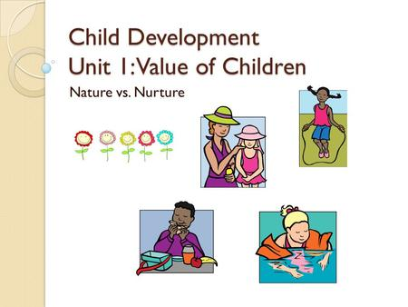 Child Development Unit 1: Value of Children Nature vs. Nurture.