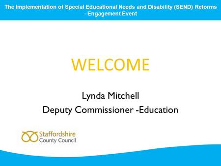 WELCOME Lynda Mitchell Deputy Commissioner -Education The Implementation of Special Educational Needs and Disability (SEND) Reforms - Engagement Event.
