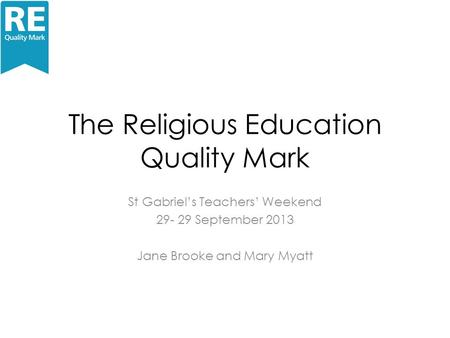 The Religious Education Quality Mark St Gabriel's Teachers' Weekend 29- 29 September 2013 Jane Brooke and Mary Myatt.