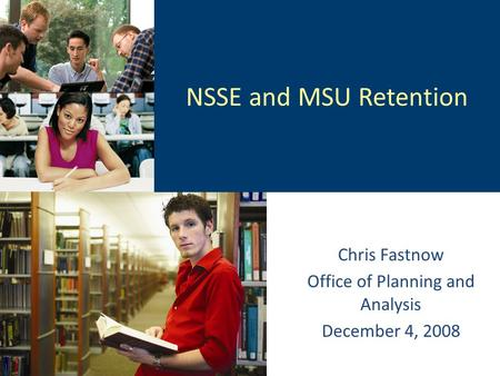 NSSE and MSU Retention Chris Fastnow Office of Planning and Analysis December 4, 2008.