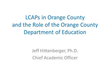 LCAPs in Orange County and the Role of the Orange County Department of Education Jeff Hittenberger, Ph.D. Chief Academic Officer.
