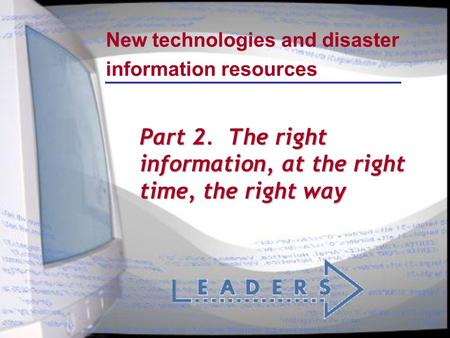 New technologies and disaster information resources Part 2. The right information, at the right time, the right way.