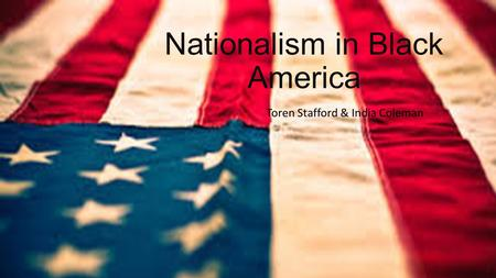 Nationalism in Black America Toren Stafford & India Coleman.