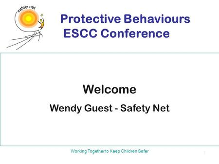Welcome Wendy Guest - Safety Net Protective Behaviours ESCC Conference Working Together to Keep Children Safer 1.
