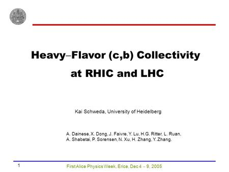 First Alice Physics Week, Erice, Dec 4  9, 2005 1 Heavy  Flavor (c,b) Collectivity at RHIC and LHC Kai Schweda, University of Heidelberg A. Dainese,