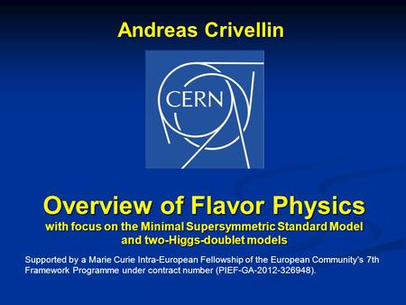 Andreas Crivellin Overview of Flavor Physics with focus on the Minimal Supersymmetric Standard Model and two-Higgs-doublet models Supported by a Marie.