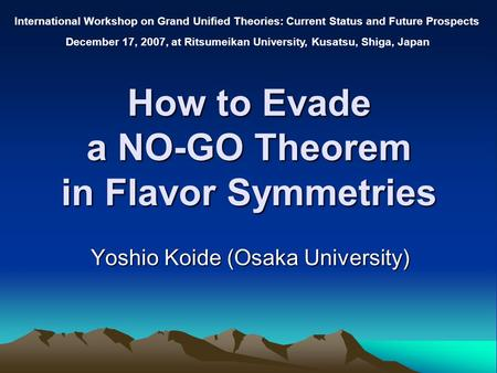 How to Evade a NO-GO Theorem in Flavor Symmetries Yoshio Koide (Osaka University) International Workshop on Grand Unified Theories: Current Status and.