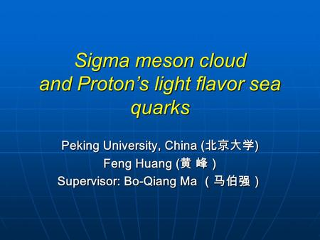 Sigma meson cloud and Proton's light flavor sea quarks Peking University, China ( 北京大学 ) Feng Huang ( 黄 峰) Feng Huang ( 黄 峰) Supervisor: Bo-Qiang Ma (马伯强)