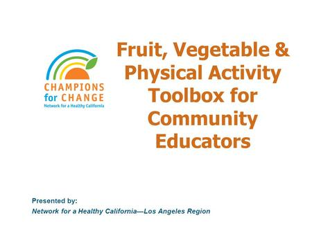 Fruit, Vegetable & Physical Activity Toolbox for Community Educators Presented by: Network for a Healthy California—Los Angeles Region.