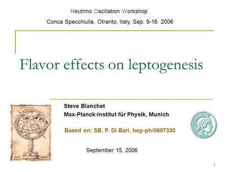 1 Flavor effects on leptogenesis Steve Blanchet Max-Planck-Institut für Physik, Munich September 15, 2006 Neutrino Oscillation Workshop Conca Specchiulla,