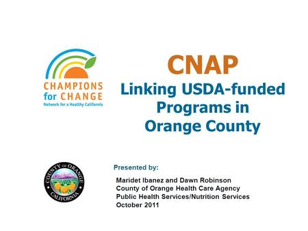 CNAP Linking USDA-funded Programs in Orange County Presented by: Maridet Ibanez and Dawn Robinson County of Orange Health Care Agency Public Health Services/Nutrition.