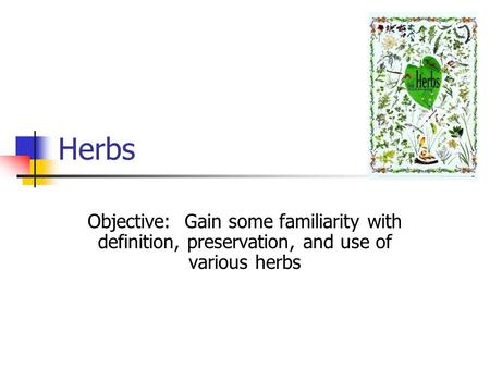 Herbs Objective: Gain some familiarity with definition, preservation, and use of various herbs.