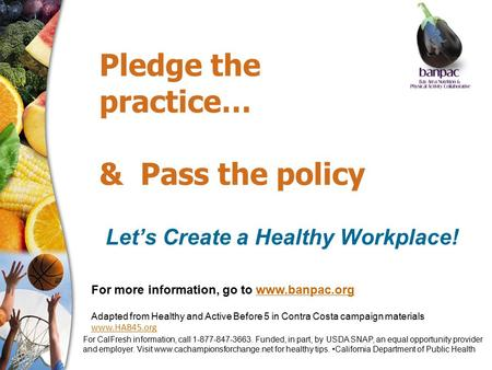 Pledge the practice… & Pass the policy Let's Create a Healthy Workplace! For more information, go to www.banpac.orgwww.banpac.org Adapted from Healthy.