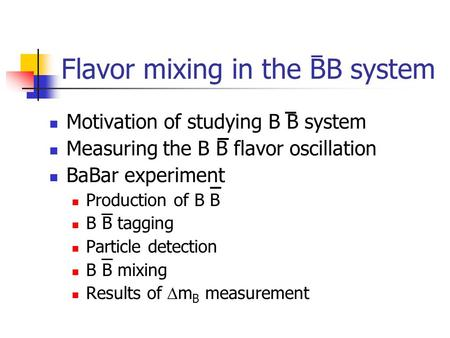 Flavor mixing in the BB system Motivation of studying B B system Measuring the B B flavor oscillation BaBar experiment Production of B B B B tagging Particle.