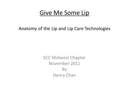 Give Me Some Lip Anatomy of the Lip and Lip Care Technologies SCC Midwest Chapter November 2011 By Henry Chan.