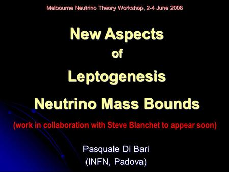 Pasquale Di Bari (INFN, Padova) Melbourne Neutrino Theory Workshop, 2-4 June 2008 New Aspects ofLeptogenesis Neutrino Mass Bounds (work in collaboration.