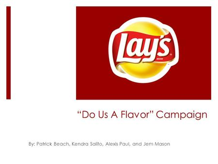"""Do Us A Flavor"" Campaign By: Patrick Beach, Kendra Salito, Alexis Paul, and Jem Mason."