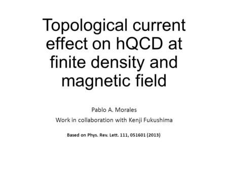 Topological current effect on hQCD at finite density and magnetic field Pablo A. Morales Work in collaboration with Kenji Fukushima Based on Phys. Rev.