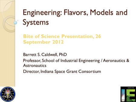 Engineering: Flavors, Models and Systems Bite of Science Presentation, 26 September 2012 Barrett S. Caldwell, PhD Professor, School of Industrial Engineering.