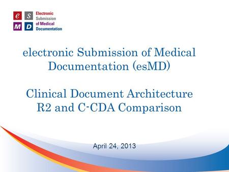 Electronic Submission of Medical Documentation (esMD) Clinical Document Architecture R2 and C-CDA Comparison April 24, 2013.