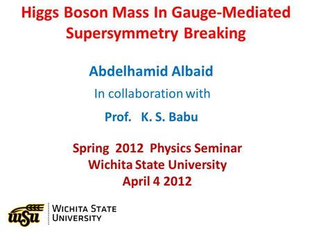 Higgs Boson Mass In Gauge-Mediated Supersymmetry Breaking Abdelhamid Albaid In collaboration with Prof. K. S. Babu Spring 2012 Physics Seminar Wichita.