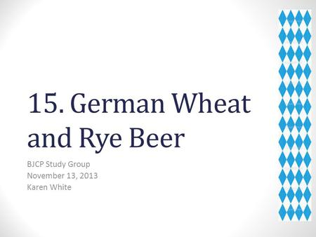 15. German Wheat and Rye Beer BJCP Study Group November 13, 2013 Karen White.