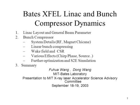 1 Bates XFEL Linac and Bunch Compressor Dynamics 1. Linac Layout and General Beam Parameter 2. Bunch Compressor –System Details (RF, Magnet Chicane) –Linear.