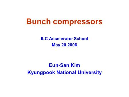 Bunch compressors ILC Accelerator School May 20 2006 Eun-San Kim Kyungpook National University.