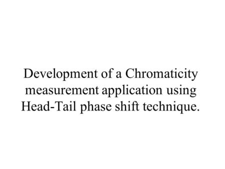 Development of a Chromaticity measurement application using Head-Tail phase shift technique.