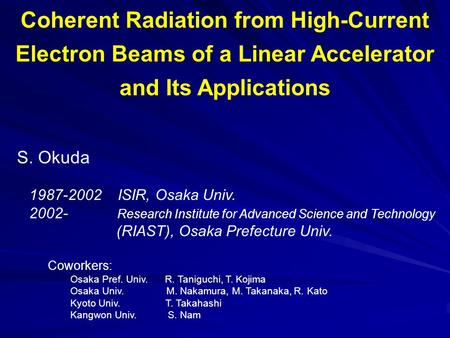 Coherent Radiation from High-Current Electron Beams of a Linear Accelerator and Its Applications S. Okuda 1987-2002 ISIR, Osaka Univ. 2002- Research Institute.