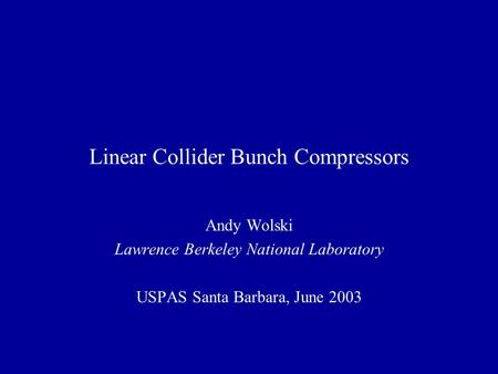 Linear Collider Bunch Compressors Andy Wolski Lawrence Berkeley National Laboratory USPAS Santa Barbara, June 2003.