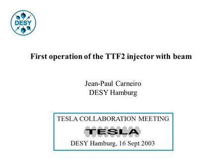 First operation of the TTF2 injector with beam Jean-Paul Carneiro DESY Hamburg TESLA COLLABORATION MEETING DESY Hamburg, 16 Sept 2003.