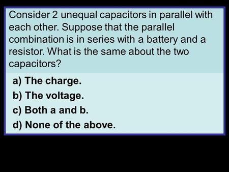 Consider 2 unequal capacitors in parallel with each other. Suppose that the parallel combination is in series with a battery and a resistor. What is the.