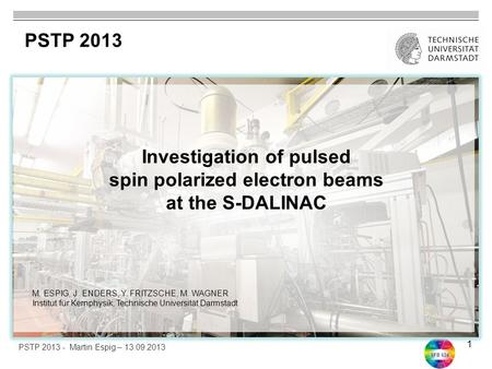 SFB 634 1 Investigation of pulsed spin polarized electron beams at the S-DALINAC PSTP 2013 PSTP 2013 - Martin Espig – 13.09.2013 M. ESPIG, J. ENDERS, Y.