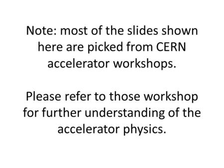 Note: most of the slides shown here are picked from CERN accelerator workshops. Please refer to those workshop for further understanding of the accelerator.