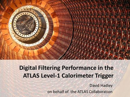Digital Filtering Performance in the ATLAS Level-1 Calorimeter Trigger David Hadley on behalf of the ATLAS Collaboration.