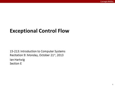 Carnegie Mellon 1 Exceptional Control Flow 15-213: Introduction to Computer Systems Recitation 9: Monday, October 21 st, 2013 Ian Hartwig Section E.