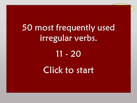 50 most frequently used irregular verbs Read the question aloud and answer it. Then click to check your answer: Irregular verbs are to be learnt by heart!